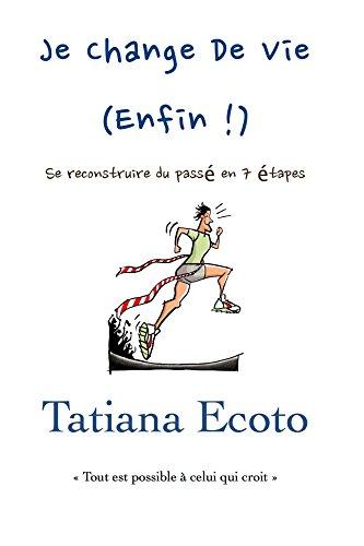 Je change de vie, enfin !: Se reconstruire du passé en 7étapes par Tatiana Ecoto