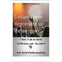 5 étapes pour Reprendre sa Vie en main: Mon livret d'auto-coaching (Réflexions par Accident t. 3)