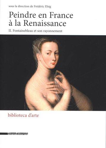 Peindre en France à la Renaissance : Tome 2, Fontainebleau et son rayonnement par Frédéric Elsig