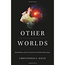 Other Worlds: Spirituality and the Search for Invisible Dimensions