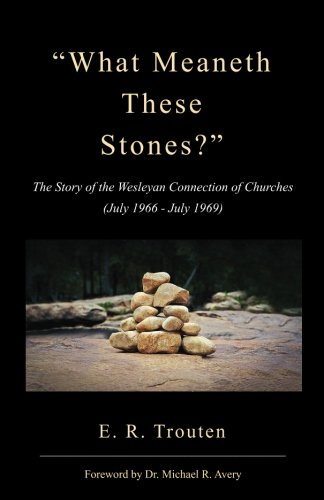 What Meaneth These Stones?: The Story of the Wesleyan Connection of Churches (July 1966 - July 1969) (Ralph Tilley)