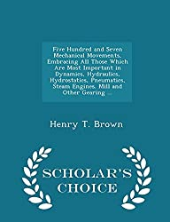 Five Hundred and Seven Mechanical Movements, Embracing All Those Which Are Most Important in Dynamics, Hydraulics, Hydrostatics, Pneumatics, Steam ... Other Gearing ... - Scholar's Choice Edition by Henry T. Brown (2015-02-08)