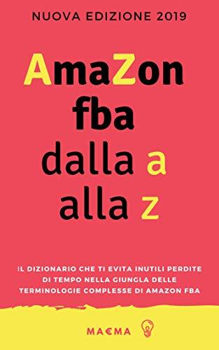 Amazon FBA dalla A alla Z: Il dizionario che ti evita inutili perdite di tempo nella giungla delle terminologie complesse di Amazon FBA