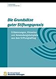 Die Grundsätze guter Stiftungspraxis: Erläuterungen, Hinweise und Anwendungsbeispiele aus dem Stiftungsalltag