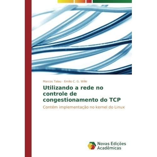 Utilizando a rede no controle de congestionamento do TCP: Cont??m implementa????o no kernel do Linux by Marcos Talau (2015-07-16)