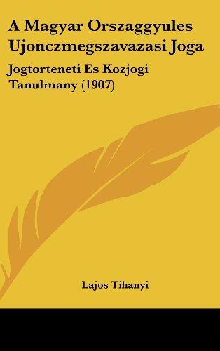 A Magyar Orszaggyules Ujonczmegszavazasi Joga: Jogtorteneti Es Kozjogi Tanulmany (1907)