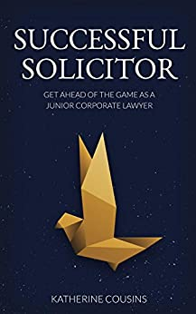 Successful Solicitor: Get Ahead of the Game as a Junior Corporate Lawyer by [Cousins, Katherine]