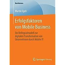 Erfolgsfaktoren von Mobile Business: Ein Reifegradmodell zur digitalen Transformation von Unternehmen durch Mobile IT (BestMasters)
