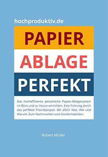 Papier-Ablage : Perfekt: Das hocheffiziente persönliche Papier-Ablagesystem für Büro und zu Hause. Eine Führung durch das perfekte Praxisbeispiel. Was, wie und warum. Nachmachen und glücklich werden. -
