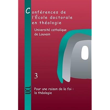 Pour Une Raison De La Foi: La Theologie:Conferences de l'Ecole doctorale en Theologie (2006-2008)