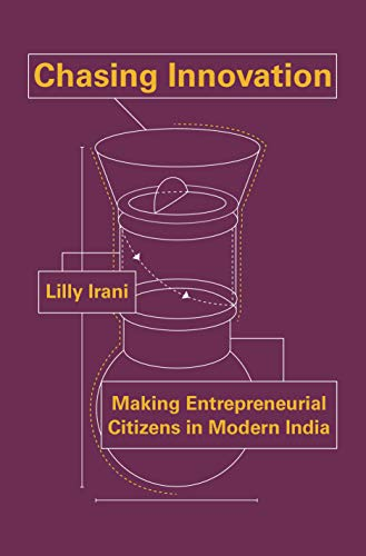 Chasing Innovation – Making Entrepreneurial Citizens in Modern India (Princeton Studies in Culture and Technology)