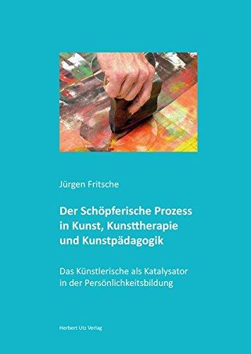 Der Schöpferische Prozess in Kunst, Kunsttherapie und Kunstpädagogik: Das Künstlerische als Katalysator in der Persönlichkeitsbildung (Kunstwissenschaften)
