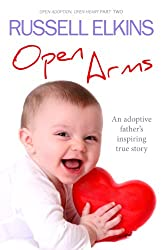Open Arms: An Adoptive Father's Inspiring True Story- Open Adoption, Open Heart part 2 (Open Adoption, Open Heart Series) (English Edition)