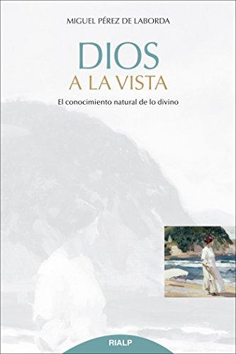 Dios a la vista : el conocimiento natural de lo divino por Miguel Pérez De Laborda