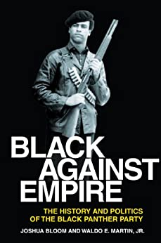 Black against Empire: The History and Politics of the Black Panther Party by [Bloom, Joshua, Martin, Waldo E., Jr.]