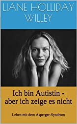 Ich bin Autistin - aber ich zeige es nicht. Leben mit dem Asperger-Syndrom (German Edition)