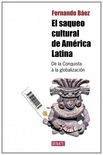 El saqueo cultural de America Latina: De la Conquista a la globalización (DEBATE) por Fernando Báez