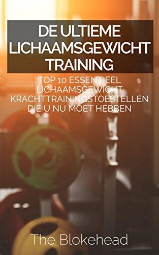 De ultieme Lichaamsgewicht training : Top 10 Essentieel lichaamsgewicht Krachttrainingstoestellen die u NU MOET hebben (Dutch Edition)
