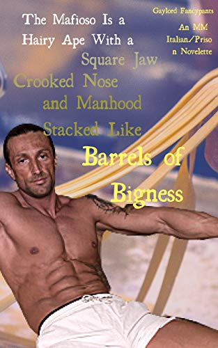 The Mafioso Is a Hairy Ape With a Square Jaw, Crooked Nose and Manhood Stacked Like Barrels of Bigness: An MM Italian/Prison Novelette (Italian Men Survive ... Forth Tenderly Book 1) (English Edition)