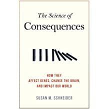 The Science of Consequences: How They Affect Genes, Change the Brain, and Impact Our World (English Edition)