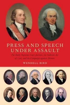 By Bird, Wendell R. ( Author ) [ Press and Speech Under Assault: The Early Supreme Court Justices, the Sedition Act of 1798, and the Campaign Against Dissent By Feb-2016 Hardcover