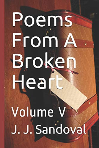 Poems From A Broken Heart: Volume V por J. J. Sandoval