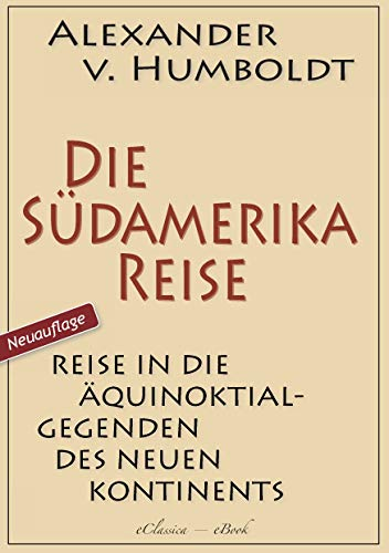 Alexander von Humboldt: Die Südamerika-Reise (Einzige von A. v. Humboldt autorisierte deutsche Ausgabe): Originaltitel: Reise in die Äquinoktial-Gegenden des Neuen Kontinents