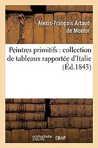 Peintres primitifs : collection de tableaux rapportée d'Italie par Alexis-François Artaud de Montor