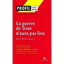 Profil - Giraudoux (Jean) : La guerre de Troie n'aura pas lieu : Analyse littéraire de l'oeuvre (Profil d'une Oeuvre t. 17)