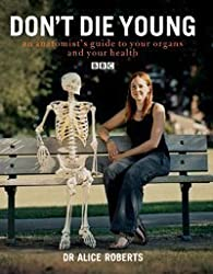Don't Die Young: An Anatomist's Guide to Your Organs and Your Health by Dr. Alice Roberts (2007-01-02)