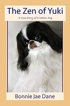 The Zen of Yuki: a true story of a healer dog by [Dane, Bonnie Jae]