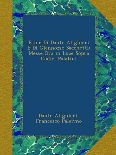 Rime Di Dante Alighieri E Di Giannozzo Sacchetti: Messe Ora in Luce Sopra Codici Palatini