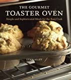 The Gourmet Toaster Oven: Simple and Sophisticated Meals for the Busy Cook by Lynn Alley (2013) Hardcover