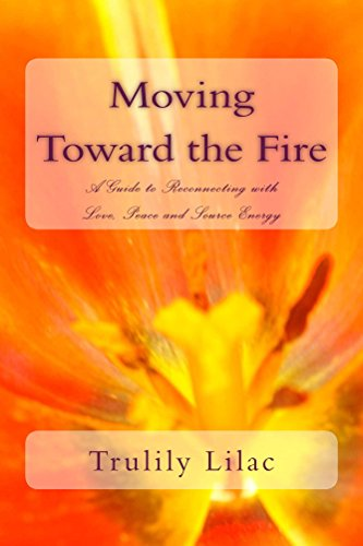 Moving Toward the Fire: A Guide to Reconnecting with Love, Peace and Source Energy
