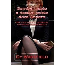 Gambe rasate e nessun posto dove andare: Cosa ti sta tenendo lontano dal tuo destino imprenditoriale? (Italian Edition)