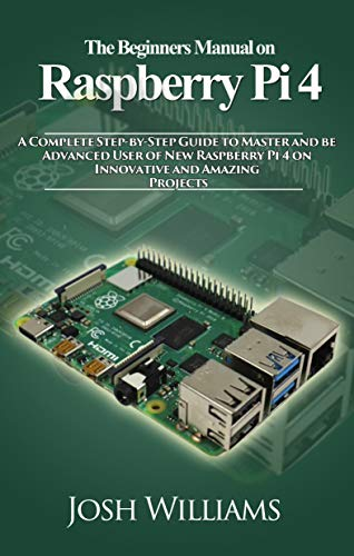 The Beginners Manual on Raspberry Pi 4: A Complete Step-by-Step Guide to Master and be Advanced User of New Raspberry Pi 4 on Innovative and Amazing Projects (English Edition)