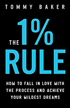 The 1% Rule: How to Fall in Love with the Process and Achieve Your Wildest Dreams (English Edition) van [Baker, Tommy]