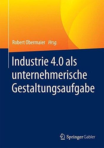 Industrie 4.0 als unternehmerische Gestaltungsaufgabe: Betriebswirtschaftliche, technische und rechtliche Herausforderungen