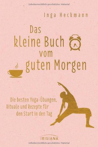 Das kleine Buch vom guten Morgen: Die besten Yoga-Übungen, Rituale und Rezepte für den Start in den Tag (Das Kleine Buch Der übungen)