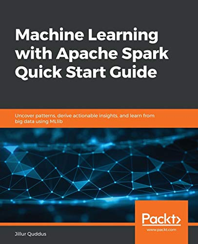 Machine Learning with Apache Spark Quick Start Guide: Uncover patterns, derive actionable insights, and learn from big data using MLlib