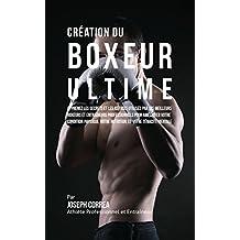 Création du Boxeur Ultime: Apprenez les secrets et les astuces utilisés par les meilleurs boxeurs et entraîneurs professionnels pour améliorer votre Condition Physique, votre Nutrition