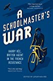 A Schoolmaster's War: Harry Ree - A British Agent in the French Resistance