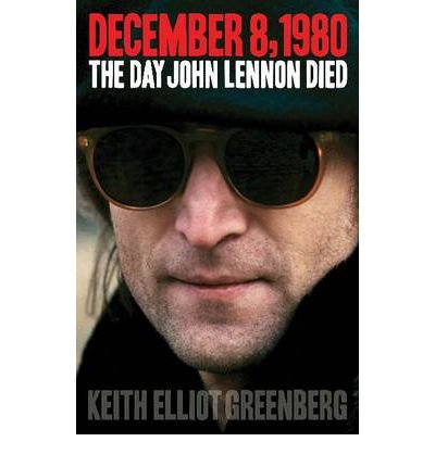 [(December 8, 1980: The Day John Lennon Died)] [Author: Keith Elliot Greenberg] published on (January, 2013)