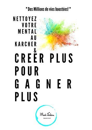 Couverture du livre Nettoyer votre mental au Karcher & Créer plus pour Gagner plus (vivre de ses passions): Nettoyer votre mental au karcher