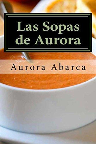 Las Sopas de Aurora: 50 Sopas Calientes y 20 Sopas Frías que harán las delicias de tu familia e invitados. por Aurora Abarca