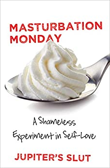 Masturbation Monday: A Shameless Experiment in Self-Love (Shameless Sexuality Book 1) by [Slut, Jupiter's]