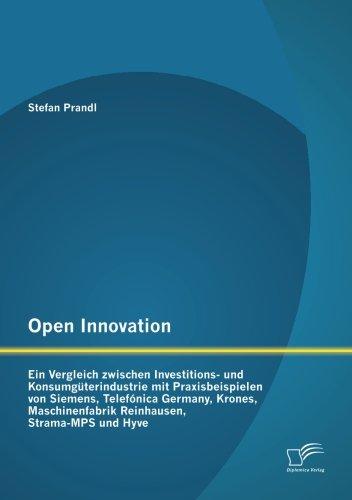 Open Innovation: Ein Vergleich zwischen Investitions- und Konsumgüterindustrie mit Praxisbeispielen von Siemens, Telefónica Germany, Krones, Maschinenfabrik Reinhausen, Strama-Mps und Hyve