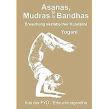 Asanas, Mudras und Bandhas: Erweckung ekstatischer Kundalini (FYÜ - Erleuchtungsreihe)