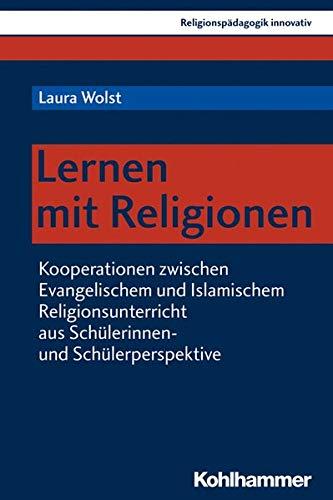 Lernen mit Religionen: Kooperationen zwischen Evangelischem und Islamischem Religionsunterricht aus Schülerinnen- und Schülerperspektive (Religionspädagogik innovativ)