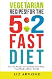 Vegetarian Recipes for the 5:2 Fast Diet: Over 60 Recipes To Transform Your Body, Your Mind & Your Health